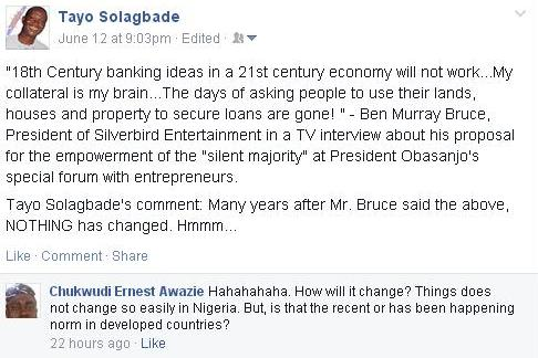 Screenshot of my facebook post in which I quoted Ben Murray Bruce, President of Silverbird Entertainment as saying: '18th Century banking ideas in a 21st century economy will not work...My collateral is my brain...The days of asking people to use their lands, houses and property to secure loans are gone!' This was in a TV interview about his proposal for the empowerment of the 'silent majority' at President Obasanjo's special forum with entrepreneurs.